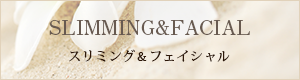 SLIMMING&FACIAL スリミング&フェイシャル